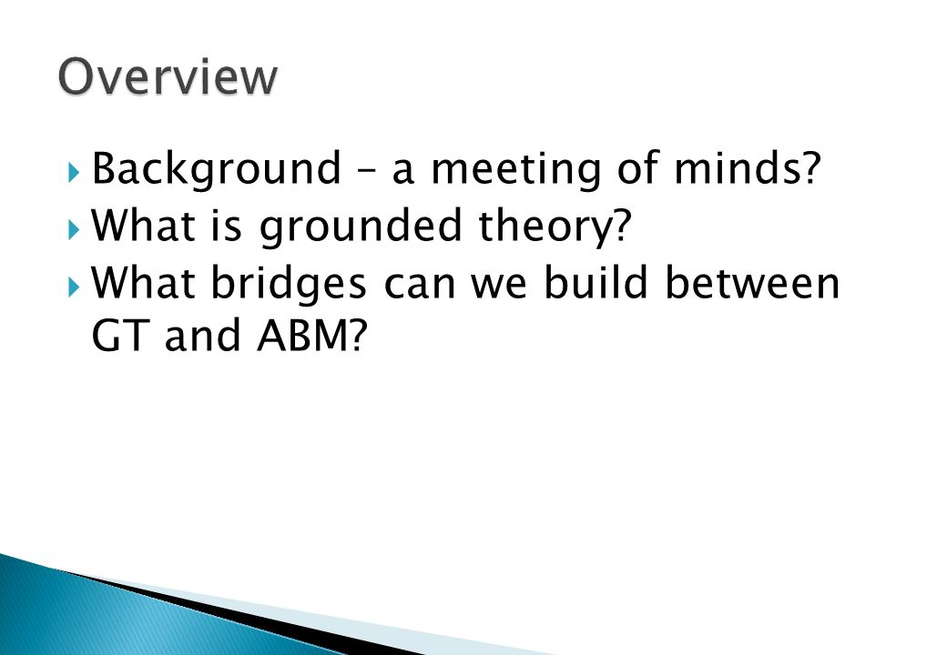  Background – a meeting of minds?  What is grounded theory?  What bridges can we build between GT and ABM?
