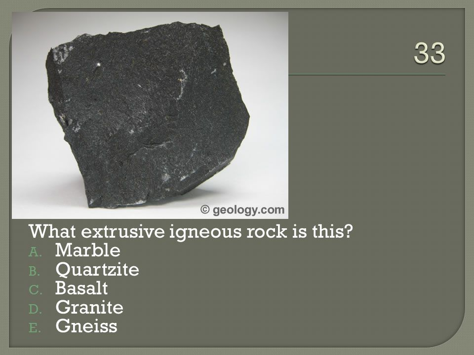 What extrusive igneous rock is this? A. Marble B. Quartzite C. Basalt D. Granite E. Gneiss