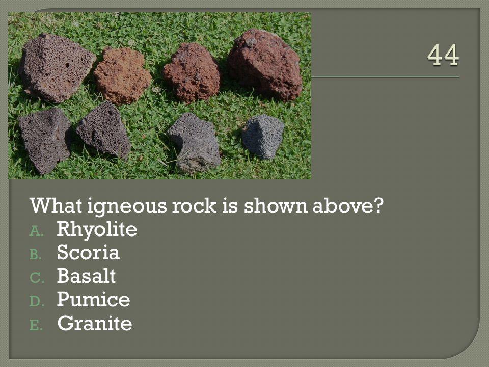 What igneous rock is shown above? A. Rhyolite B. Scoria C. Basalt D. Pumice E. Granite