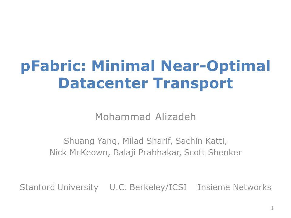 pFabric: Minimal Near-Optimal Datacenter Transport Mohammad Alizadeh Shuang Yang, Milad Sharif, Sachin Katti, Nick McKeown, Balaji Prabhakar, Scott Shenker Stanford University U.C.