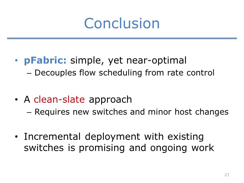 Conclusion pFabric: simple, yet near-optimal – Decouples flow scheduling from rate control A clean-slate approach – Requires new switches and minor ho