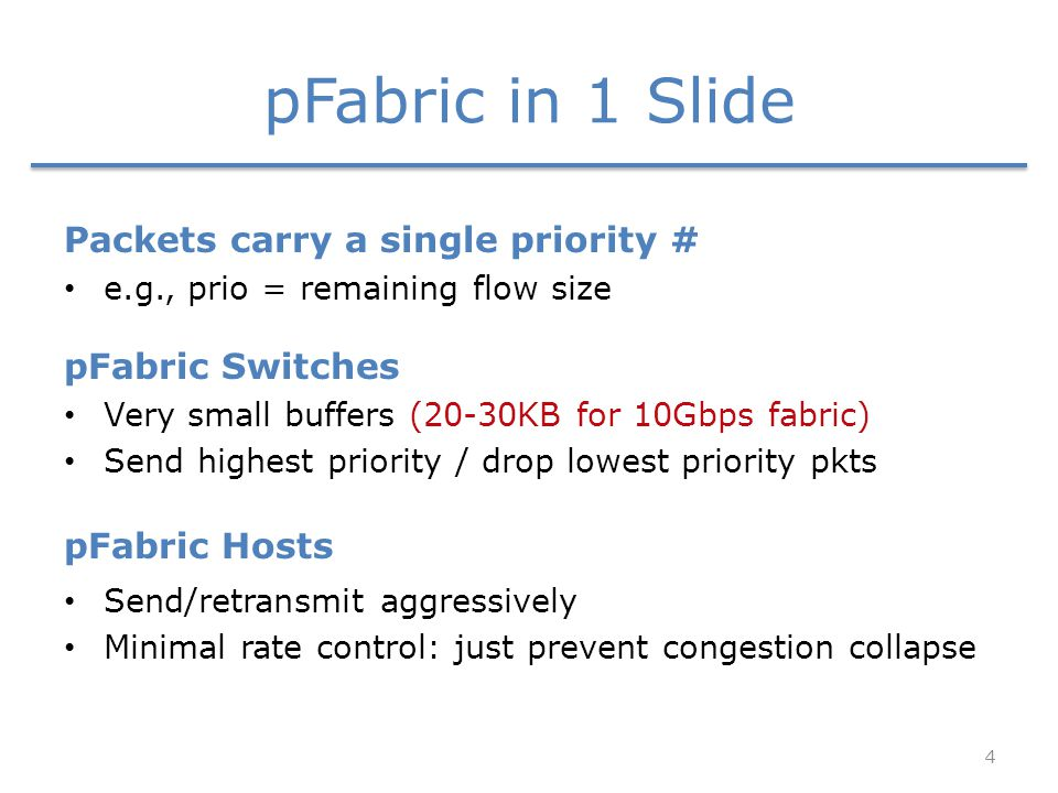 pFabric in 1 Slide Packets carry a single priority # e.g., prio = remaining flow size pFabric Switches Very small buffers (20-30KB for 10Gbps fabric) Send highest priority / drop lowest priority pkts pFabric Hosts Send/retransmit aggressively Minimal rate control: just prevent congestion collapse 4