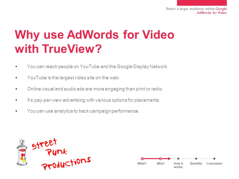 Reach a larger audience online.Google AdWords for Video Why use AdWords for Video with TrueView? You can reach people on YouTube and the Google Displa