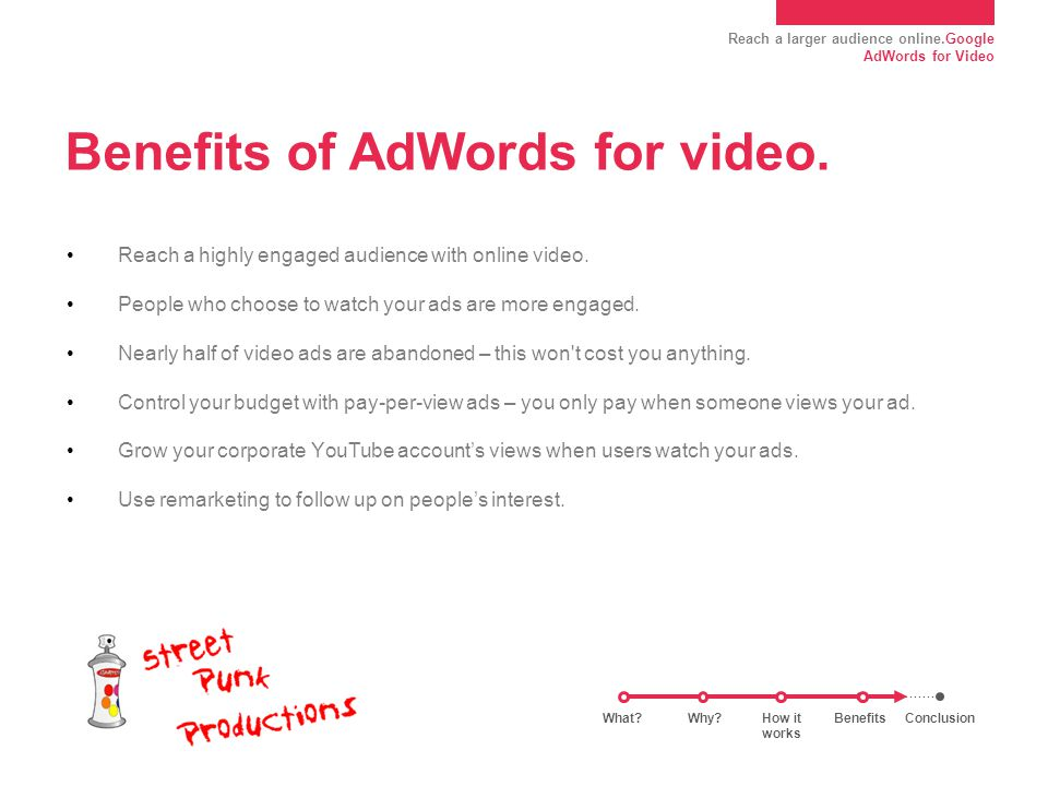 Reach a larger audience online.Google AdWords for Video Benefits of AdWords for video.