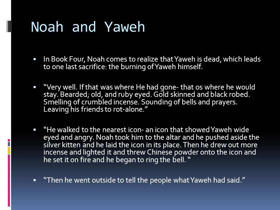 Noah and Yaweh  In Book Four, Noah comes to realize that Yaweh is dead, which leads to one last sacrifice: the burning of Yaweh himself.