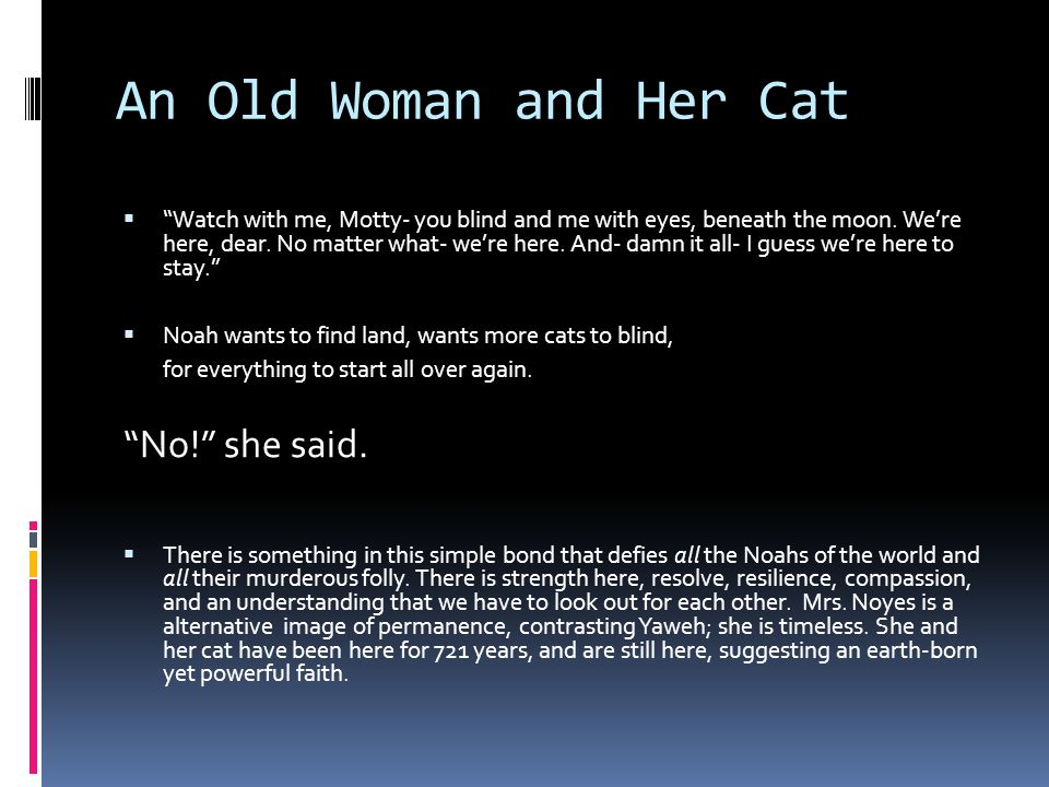 An Old Woman and Her Cat  Watch with me, Motty- you blind and me with eyes, beneath the moon.