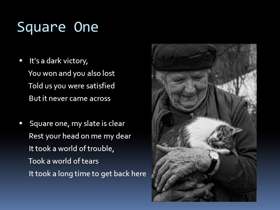 Square One  It s a dark victory, You won and you also lost Told us you were satisfied But it never came across  Square one, my slate is clear Rest your head on me my dear It took a world of trouble, Took a world of tears It took a long time to get back here