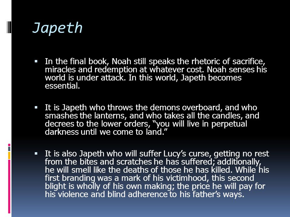 Japeth  In the final book, Noah still speaks the rhetoric of sacrifice, miracles and redemption at whatever cost.
