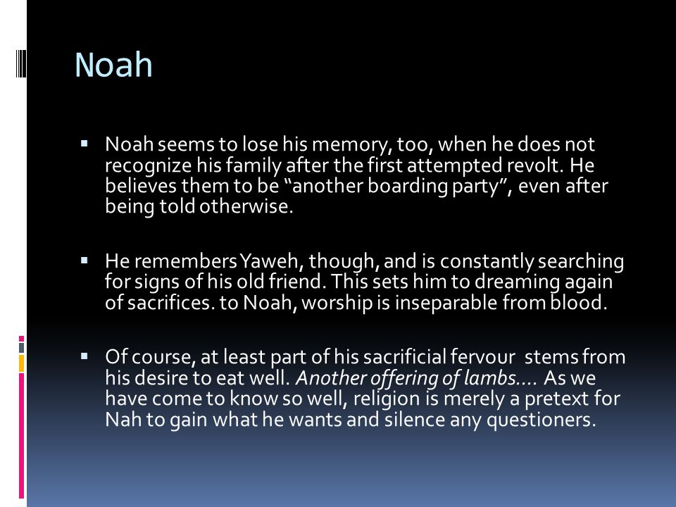 Noah  Noah seems to lose his memory, too, when he does not recognize his family after the first attempted revolt.