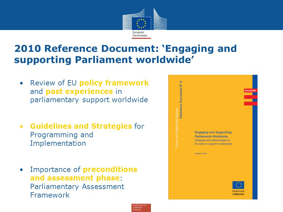 2010 Reference Document: 'Engaging and supporting Parliament worldwide' Review of EU policy framework and past experiences in parliamentary support worldwide Guidelines and Strategies for Programming and Implementation Importance of preconditions and assessment phase: Parliamentary Assessment Framework