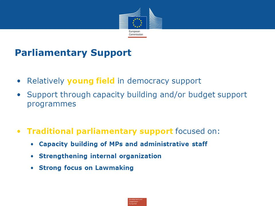 Parliamentary Support Relatively young field in democracy support Support through capacity building and/or budget support programmes Traditional parliamentary support focused on: Capacity building of MPs and administrative staff Strengthening internal organization Strong focus on Lawmaking