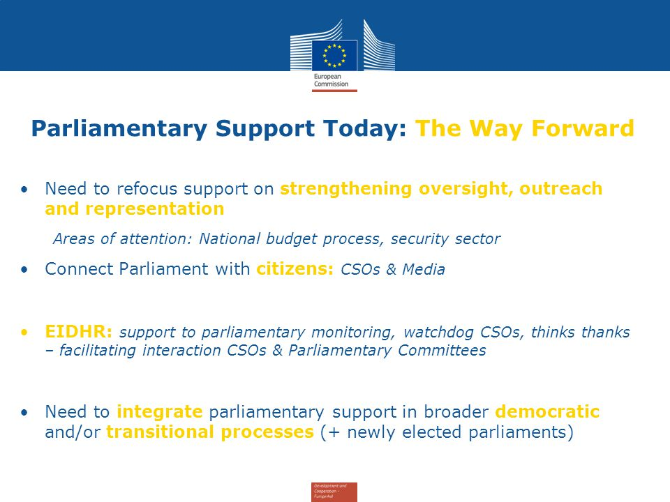 Parliamentary Support Today: The Way Forward Need to refocus support on strengthening oversight, outreach and representation Areas of attention: National budget process, security sector Connect Parliament with citizens: CSOs & Media EIDHR: support to parliamentary monitoring, watchdog CSOs, thinks thanks – facilitating interaction CSOs & Parliamentary Committees Need to integrate parliamentary support in broader democratic and/or transitional processes (+ newly elected parliaments)