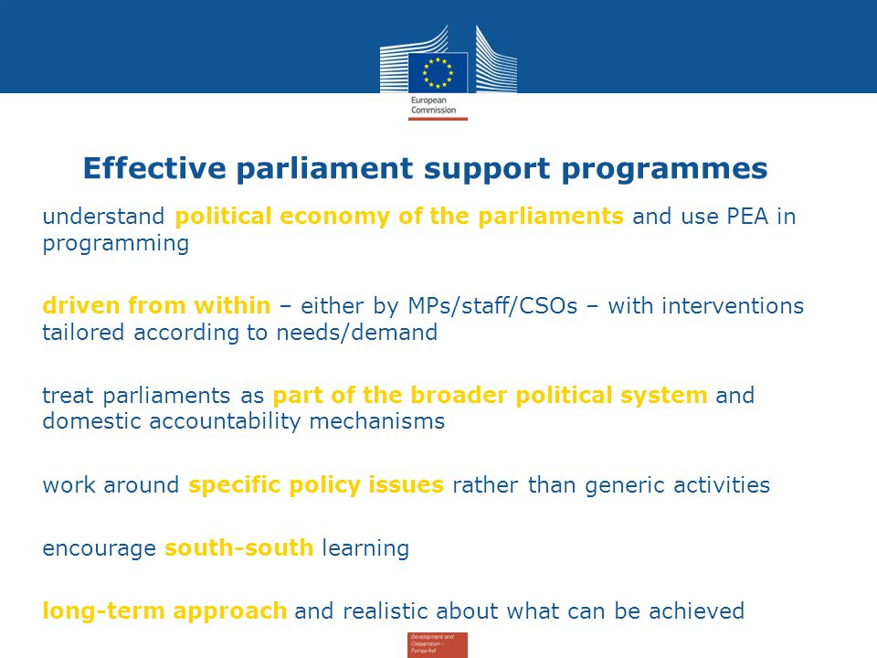 Effective parliament support programmes 1.understand political economy of the parliaments and use PEA in programming 2.driven from within – either by MPs/staff/CSOs – with interventions tailored according to needs/demand 3.treat parliaments as part of the broader political system and domestic accountability mechanisms 4.work around specific policy issues rather than generic activities 5.encourage south-south learning 6.long-term approach and realistic about what can be achieved