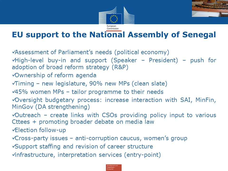 EU support to the National Assembly of Senegal Assessment of Parliament's needs (political economy) High-level buy-in and support (Speaker – President) – push for adoption of broad reform strategy (R&P) Ownership of reform agenda Timing – new legislature, 90% new MPs (clean slate) 45% women MPs – tailor programme to their needs Oversight budgetary process: increase interaction with SAI, MinFin, MinGov (DA strengthening) Outreach – create links with CSOs providing policy input to various Cttees + promoting broader debate on media law Election follow-up Cross-party issues – anti-corruption caucus, women's group Support staffing and revision of career structure infrastructure, interpretation services (entry-point)