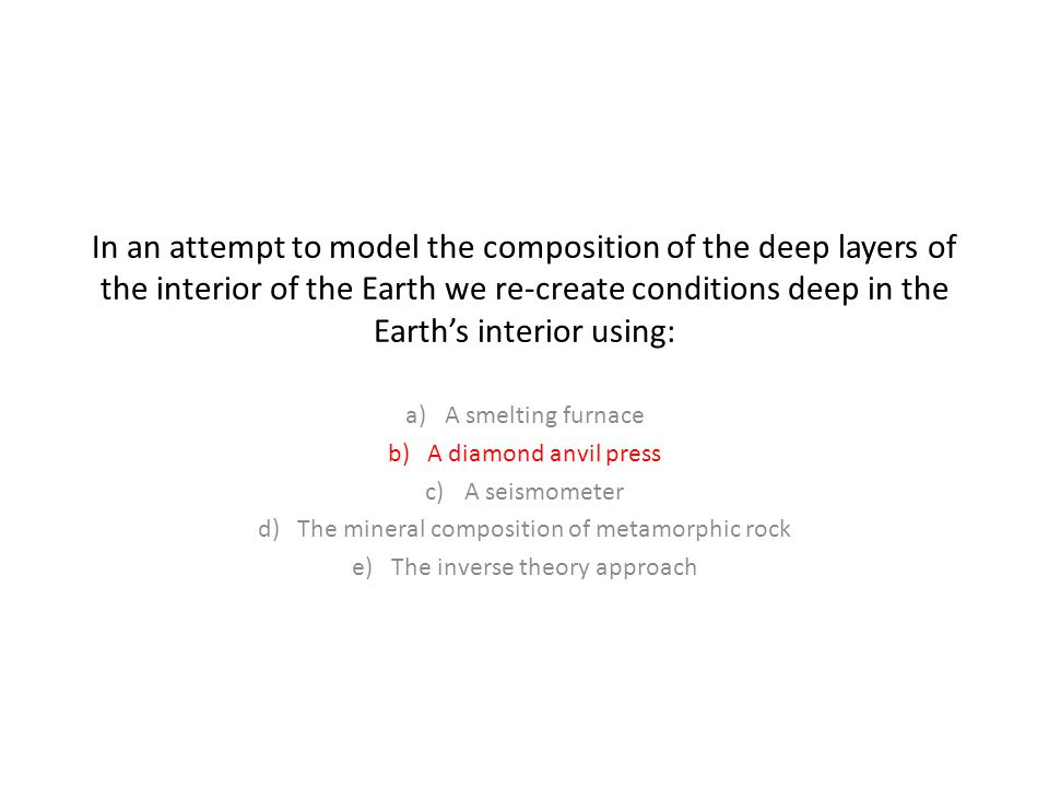 In an attempt to model the composition of the deep layers of the interior of the Earth we re-create conditions deep in the Earth's interior using: a)A smelting furnace b)A diamond anvil press c)A seismometer d)The mineral composition of metamorphic rock e)The inverse theory approach