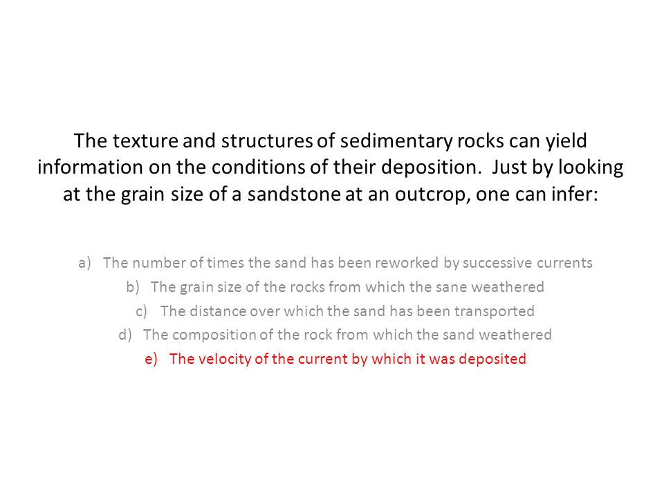 The texture and structures of sedimentary rocks can yield information on the conditions of their deposition.