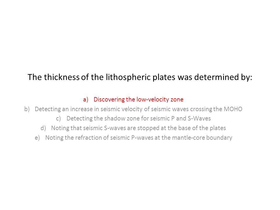 The thickness of the lithospheric plates was determined by: a)Discovering the low-velocity zone b)Detecting an increase in seismic velocity of seismic waves crossing the MOHO c)Detecting the shadow zone for seismic P and S-Waves d)Noting that seismic S-waves are stopped at the base of the plates e)Noting the refraction of seismic P-waves at the mantle-core boundary