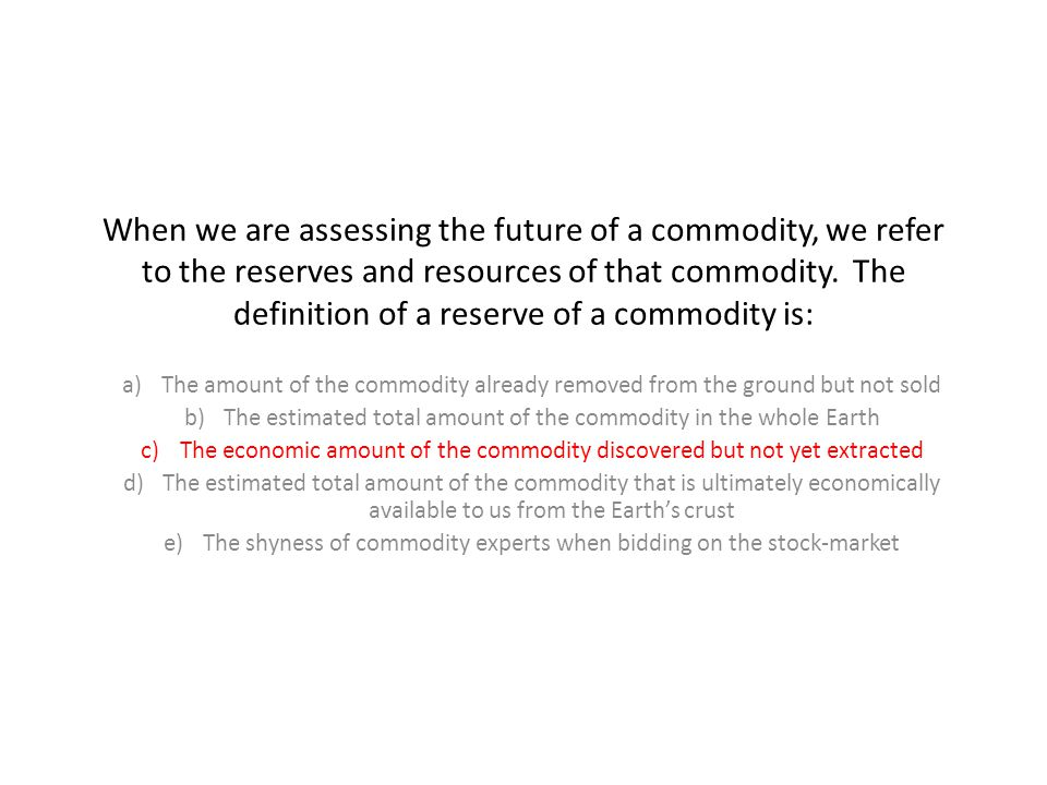 When we are assessing the future of a commodity, we refer to the reserves and resources of that commodity.