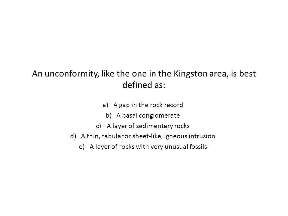 An unconformity, like the one in the Kingston area, is best defined as: a)A gap in the rock record b)A basal conglomerate c)A layer of sedimentary rocks d)A thin, tabular or sheet-like, igneous intrusion e)A layer of rocks with very unusual fossils