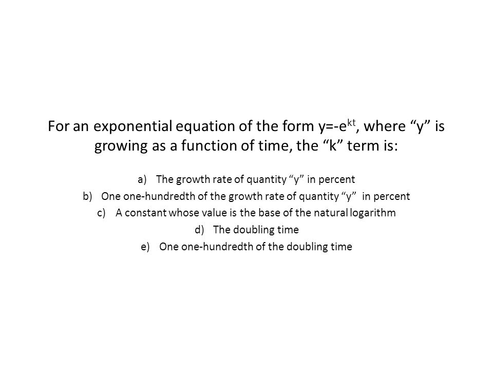 For an exponential equation of the form y=-e kt, where y is growing as a function of time, the k term is: a)The growth rate of quantity y in percent b)One one-hundredth of the growth rate of quantity y in percent c)A constant whose value is the base of the natural logarithm d)The doubling time e)One one-hundredth of the doubling time