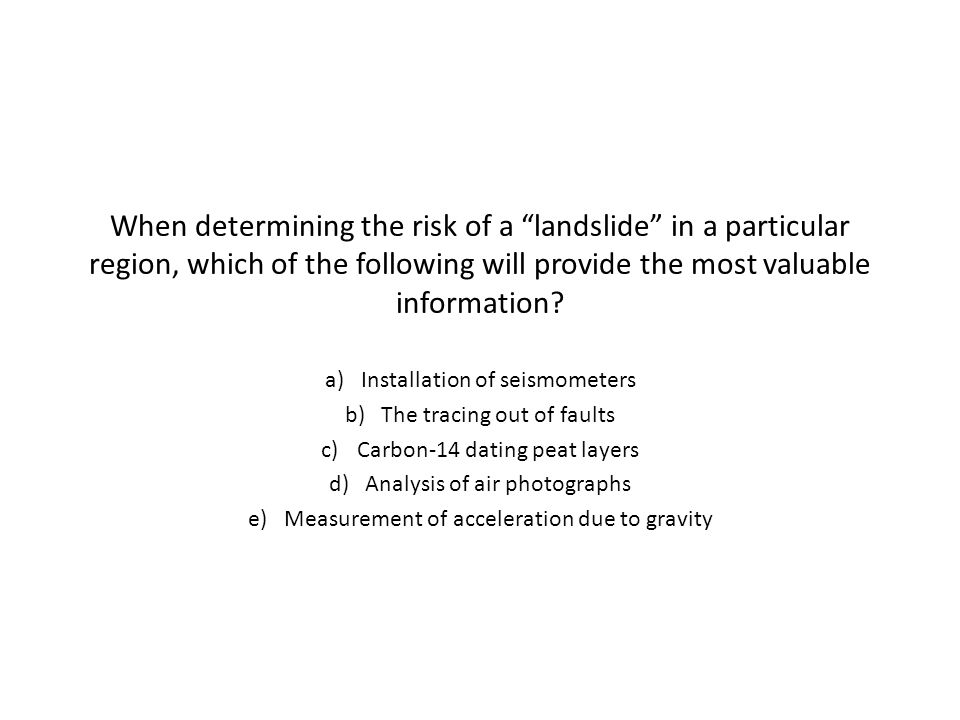 When determining the risk of a landslide in a particular region, which of the following will provide the most valuable information.