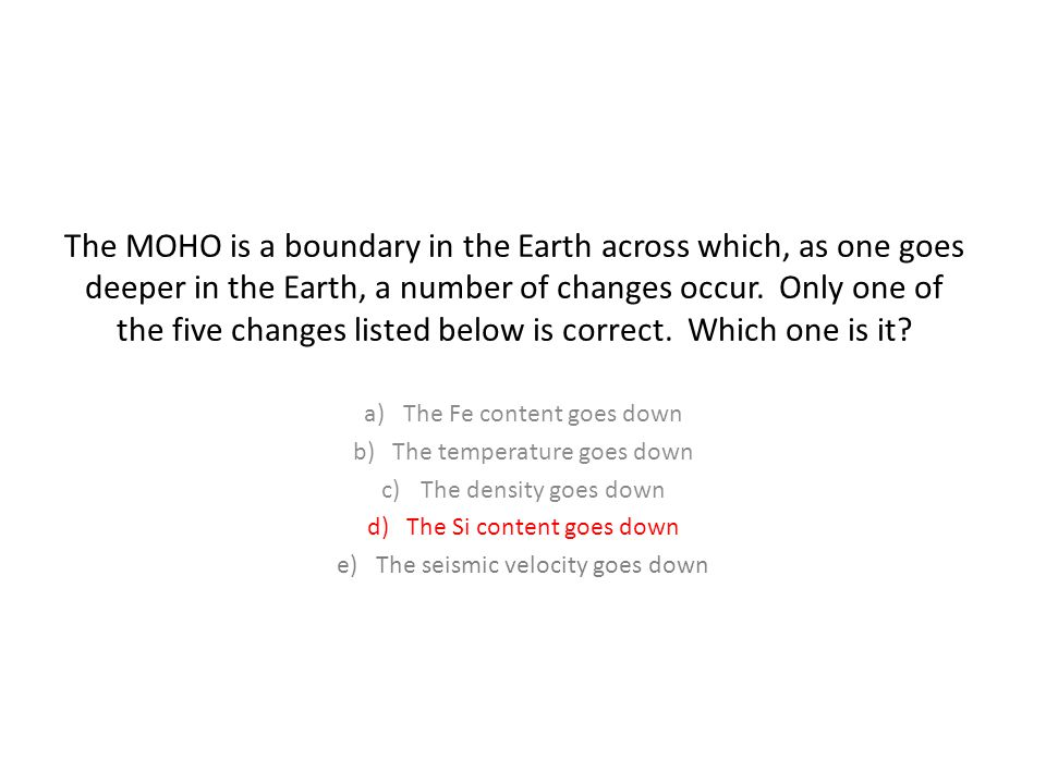 The MOHO is a boundary in the Earth across which, as one goes deeper in the Earth, a number of changes occur.
