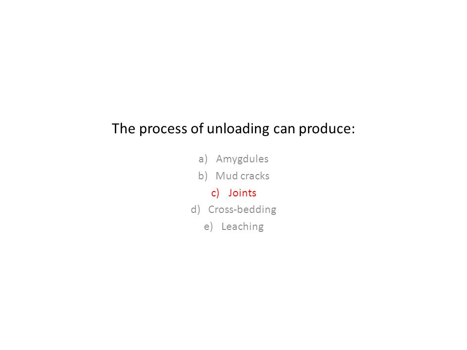The process of unloading can produce: a)Amygdules b)Mud cracks c)Joints d)Cross-bedding e)Leaching