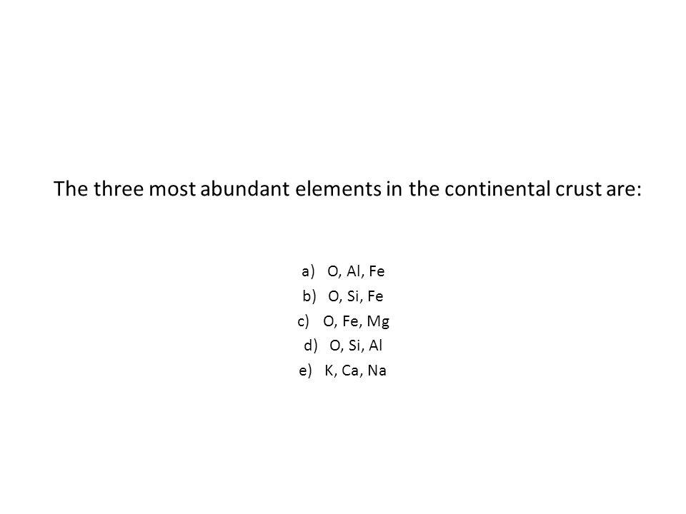 The three most abundant elements in the continental crust are: a)O, Al, Fe b)O, Si, Fe c)O, Fe, Mg d)O, Si, Al e)K, Ca, Na