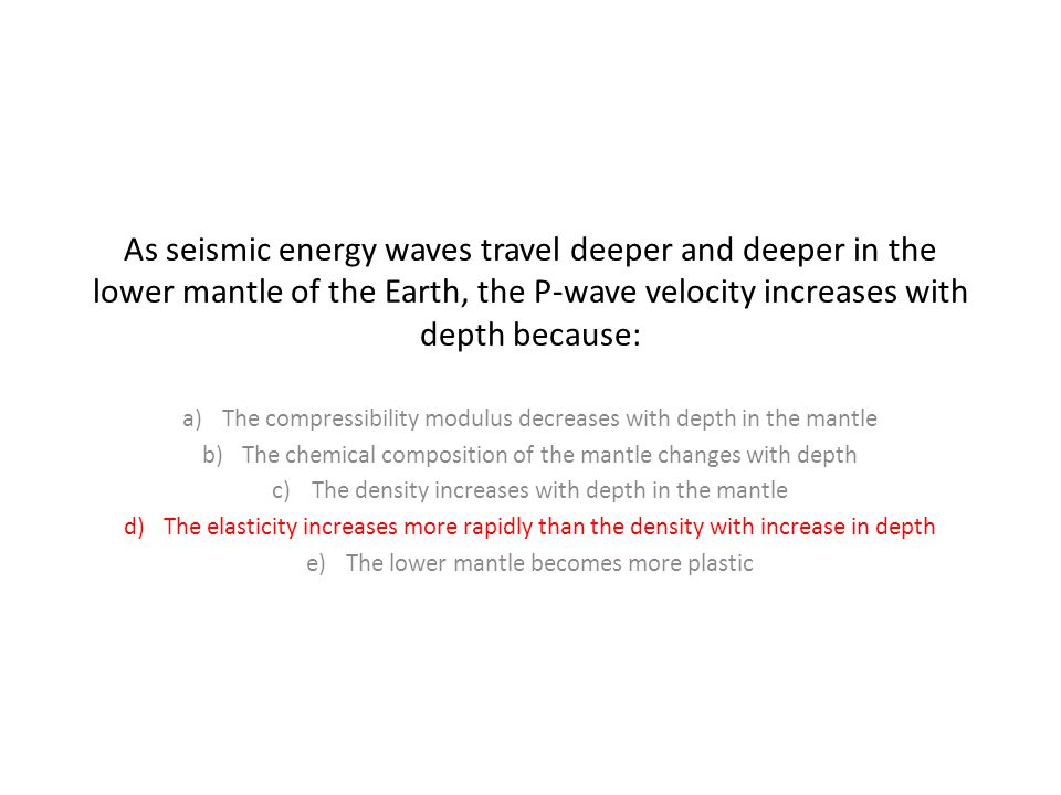 As seismic energy waves travel deeper and deeper in the lower mantle of the Earth, the P-wave velocity increases with depth because: a)The compressibility modulus decreases with depth in the mantle b)The chemical composition of the mantle changes with depth c)The density increases with depth in the mantle d)The elasticity increases more rapidly than the density with increase in depth e)The lower mantle becomes more plastic