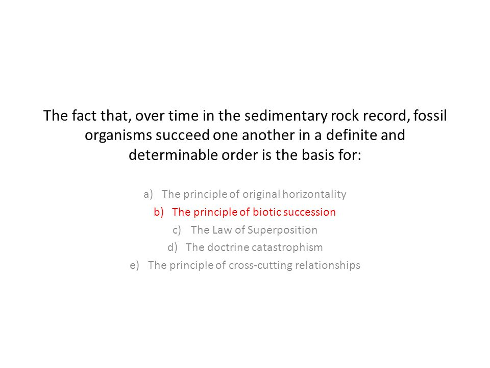 The fact that, over time in the sedimentary rock record, fossil organisms succeed one another in a definite and determinable order is the basis for: a)The principle of original horizontality b)The principle of biotic succession c)The Law of Superposition d)The doctrine catastrophism e)The principle of cross-cutting relationships