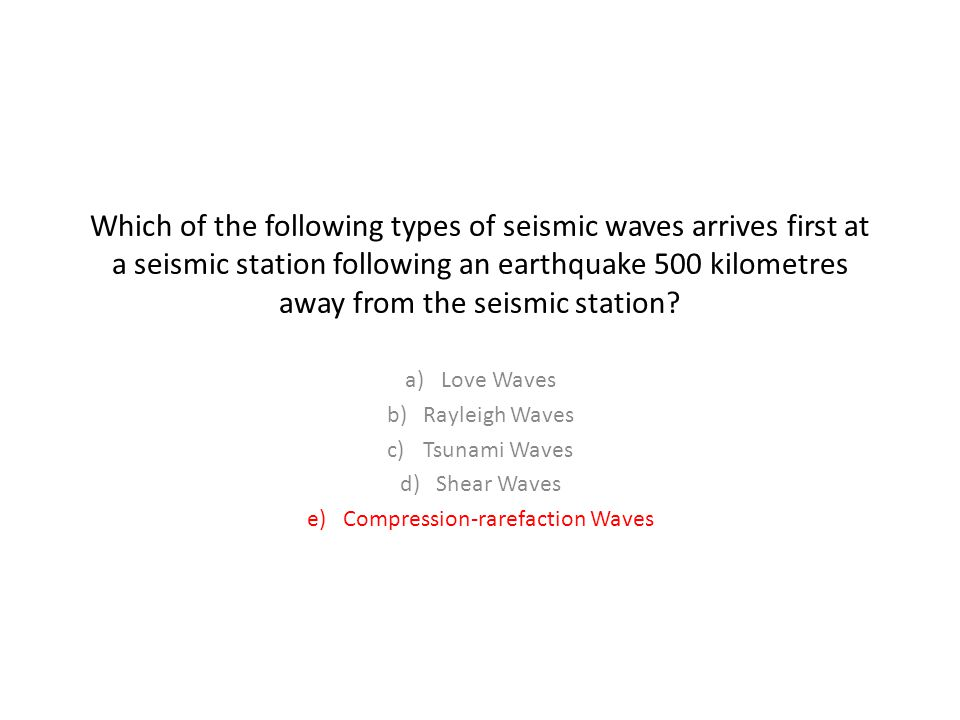 Which of the following types of seismic waves arrives first at a seismic station following an earthquake 500 kilometres away from the seismic station.