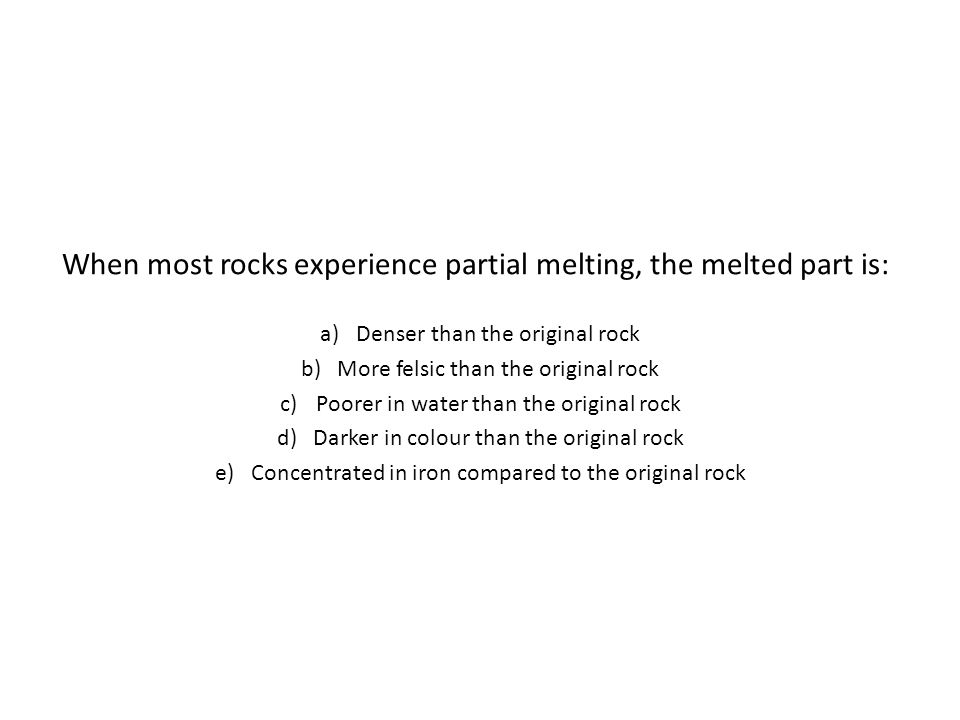 When most rocks experience partial melting, the melted part is: a)Denser than the original rock b)More felsic than the original rock c)Poorer in water than the original rock d)Darker in colour than the original rock e)Concentrated in iron compared to the original rock