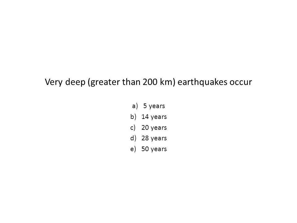 Very deep (greater than 200 km) earthquakes occur a)5 years b)14 years c)20 years d)28 years e)50 years