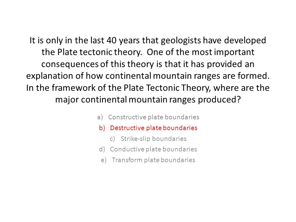 It is only in the last 40 years that geologists have developed the Plate tectonic theory.