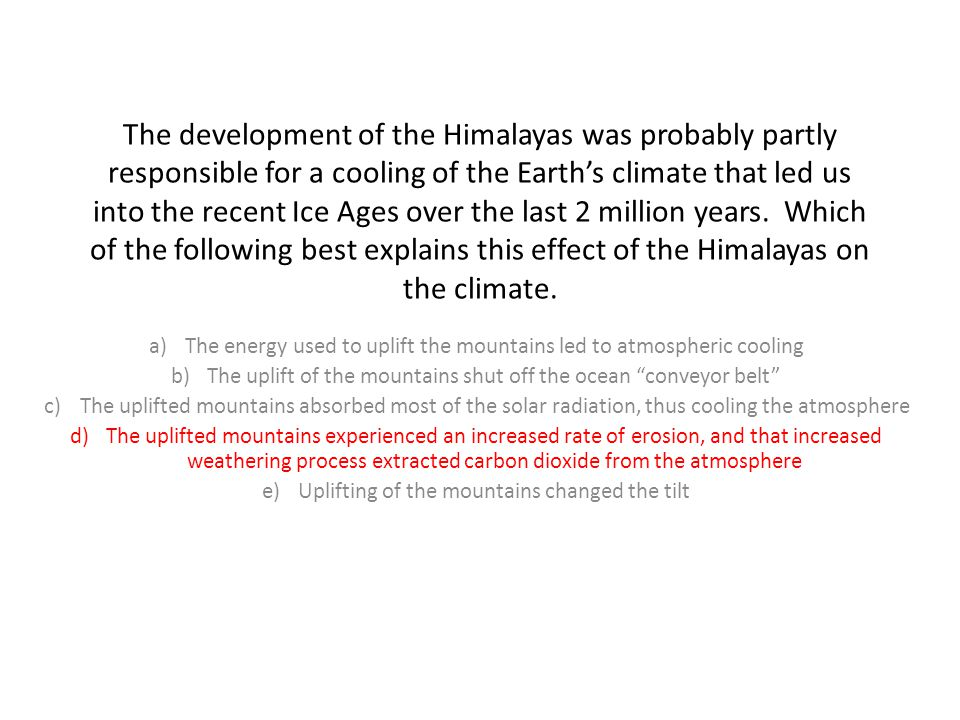 The development of the Himalayas was probably partly responsible for a cooling of the Earth's climate that led us into the recent Ice Ages over the last 2 million years.