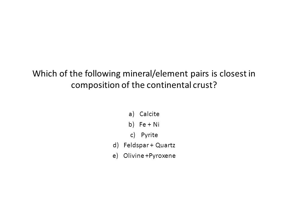 Which of the following mineral/element pairs is closest in composition of the continental crust.