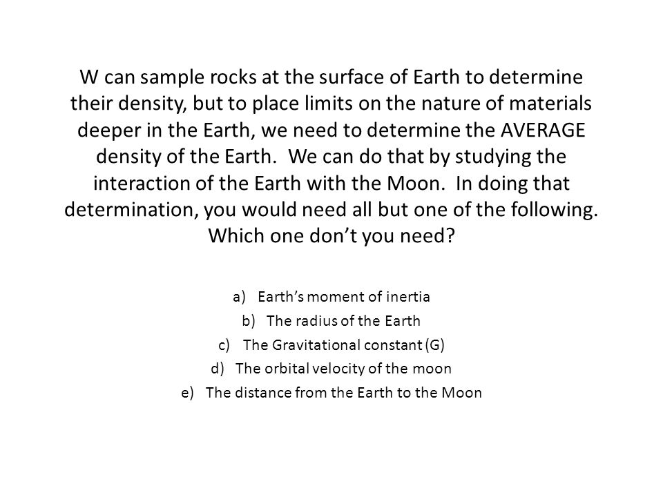 W can sample rocks at the surface of Earth to determine their density, but to place limits on the nature of materials deeper in the Earth, we need to determine the AVERAGE density of the Earth.