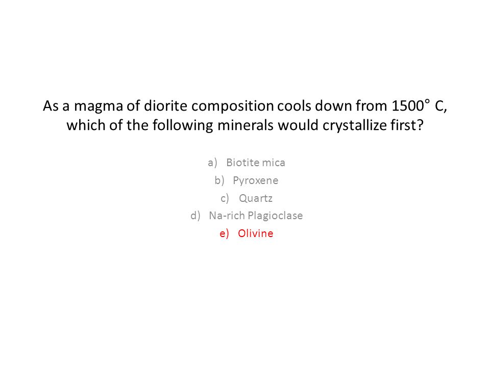 As a magma of diorite composition cools down from 1500 ° C, which of the following minerals would crystallize first.