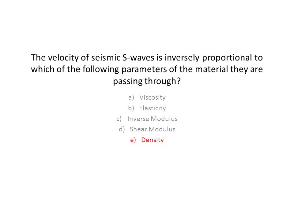 The velocity of seismic S-waves is inversely proportional to which of the following parameters of the material they are passing through.