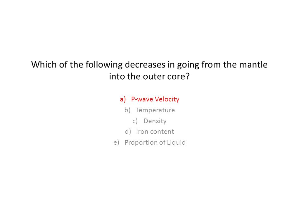 Which of the following decreases in going from the mantle into the outer core.