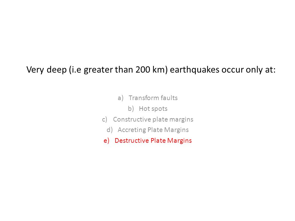Very deep (i.e greater than 200 km) earthquakes occur only at: a)Transform faults b)Hot spots c)Constructive plate margins d)Accreting Plate Margins e)Destructive Plate Margins