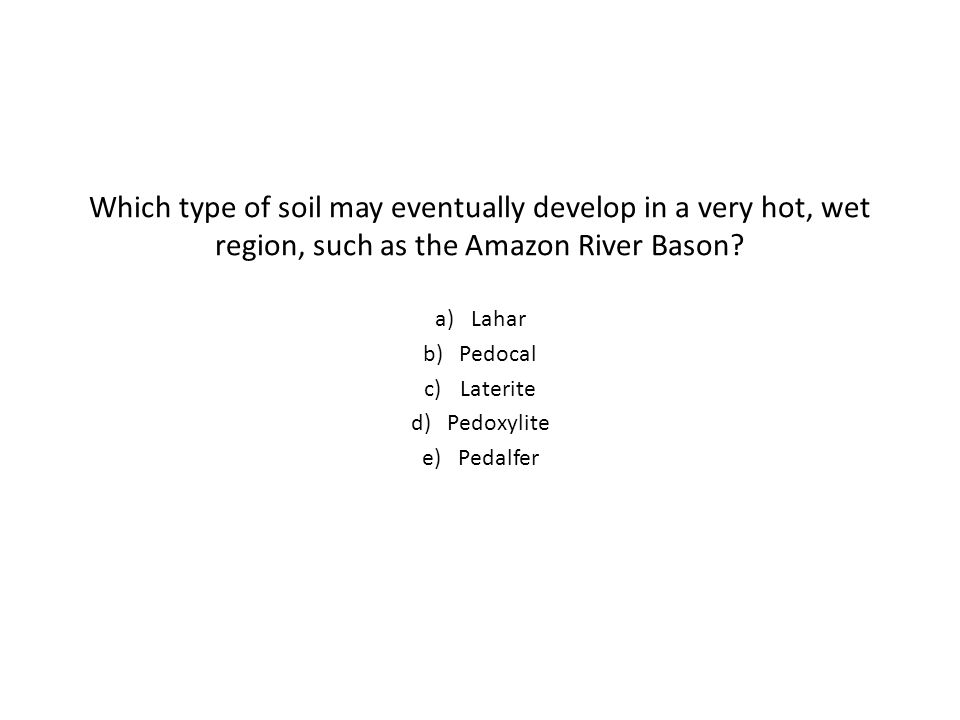 Which type of soil may eventually develop in a very hot, wet region, such as the Amazon River Bason.