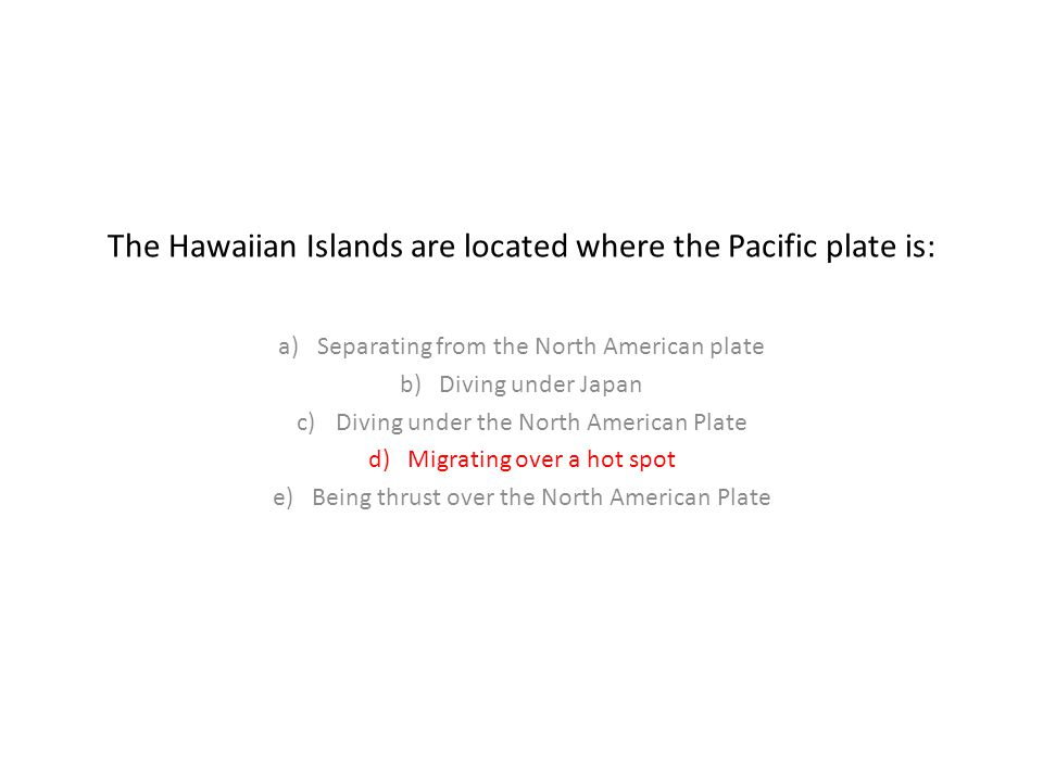 The Hawaiian Islands are located where the Pacific plate is: a)Separating from the North American plate b)Diving under Japan c)Diving under the North American Plate d)Migrating over a hot spot e)Being thrust over the North American Plate