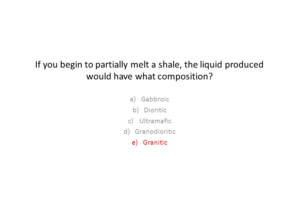 If you begin to partially melt a shale, the liquid produced would have what composition.