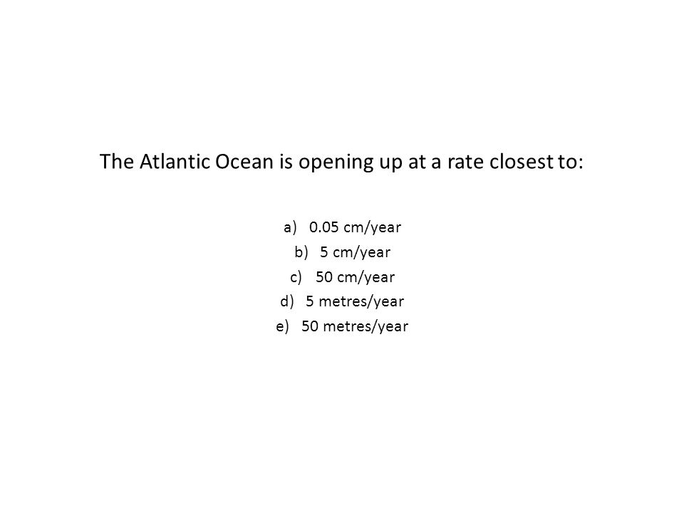 The Atlantic Ocean is opening up at a rate closest to: a)0.05 cm/year b)5 cm/year c)50 cm/year d)5 metres/year e)50 metres/year