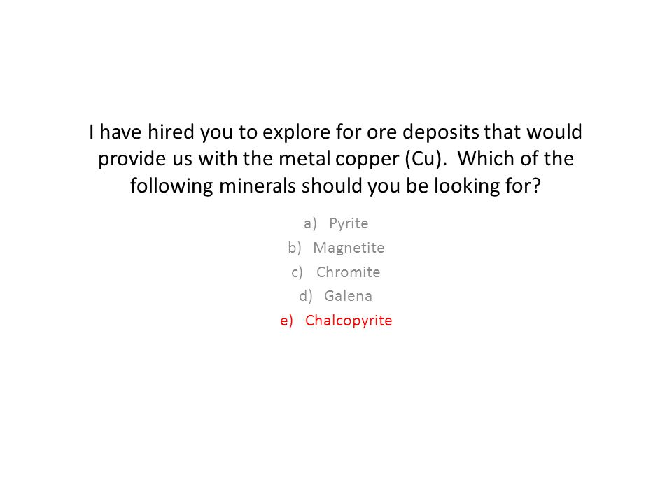 I have hired you to explore for ore deposits that would provide us with the metal copper (Cu).