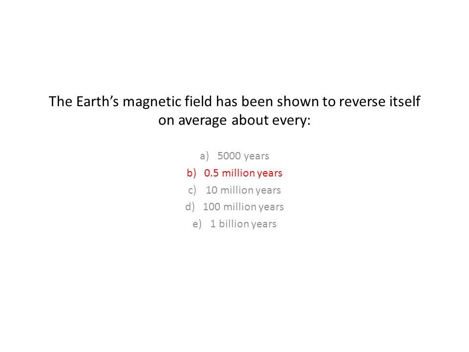 The Earth's magnetic field has been shown to reverse itself on average about every: a)5000 years b)0.5 million years c)10 million years d)100 million years e)1 billion years
