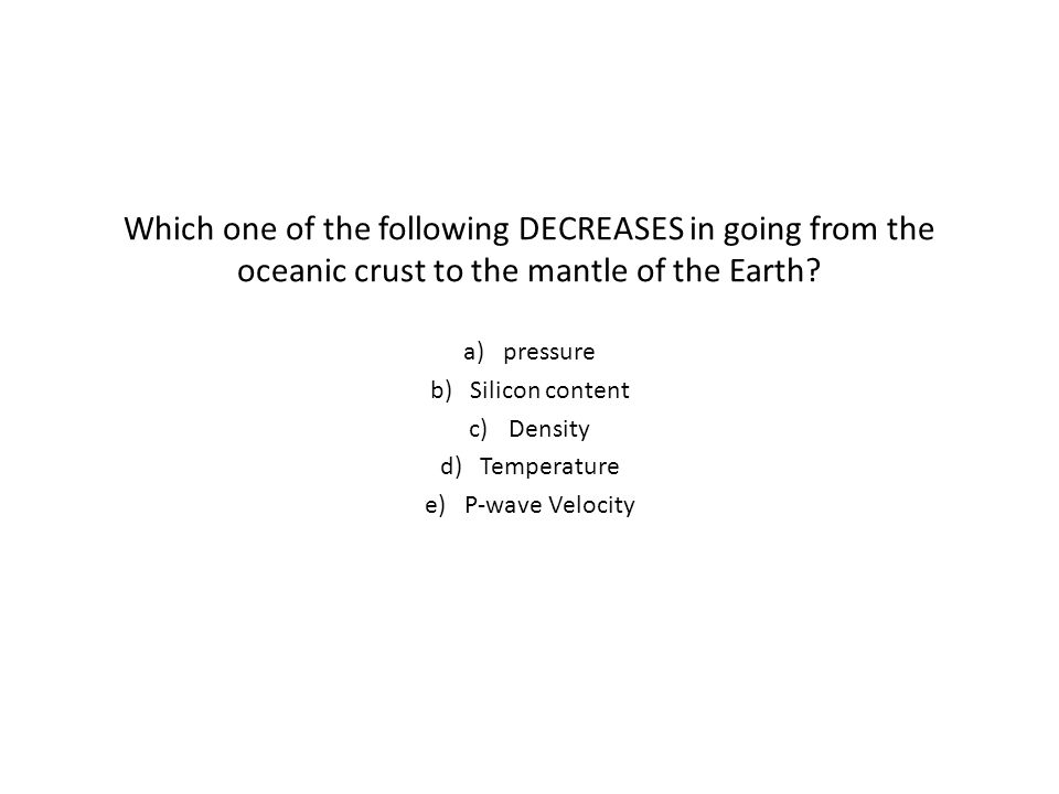 Which one of the following DECREASES in going from the oceanic crust to the mantle of the Earth.