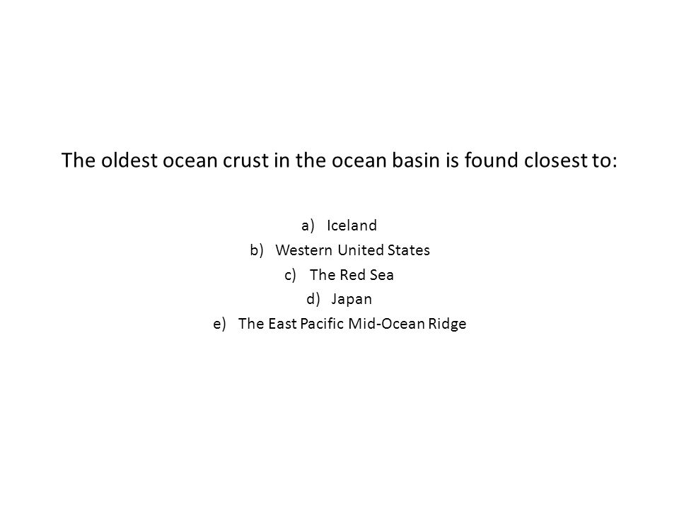 The oldest ocean crust in the ocean basin is found closest to: a)Iceland b)Western United States c)The Red Sea d)Japan e)The East Pacific Mid-Ocean Ridge