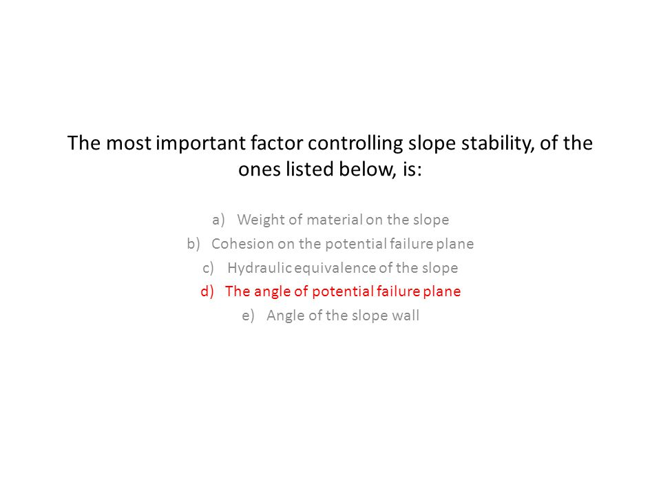 The most important factor controlling slope stability, of the ones listed below, is: a)Weight of material on the slope b)Cohesion on the potential failure plane c)Hydraulic equivalence of the slope d)The angle of potential failure plane e)Angle of the slope wall